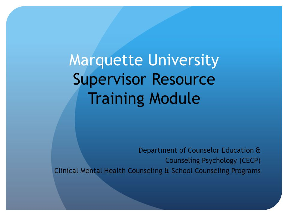 Marquette University Supervisor Resource Training Module Department of Counselor Education & Counseling Psychology (CECP) Clinical Mental Health Couns