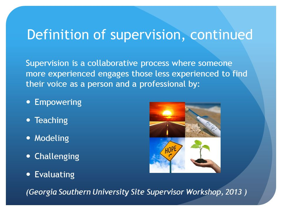 Definition of supervision, continued Supervision is a collaborative process where someone more experienced engages those less experienced to find their voice as a person and a professional by: Empowering Teaching Modeling Challenging Evaluating (Georgia Southern University Site Supervisor Workshop, 2013 )