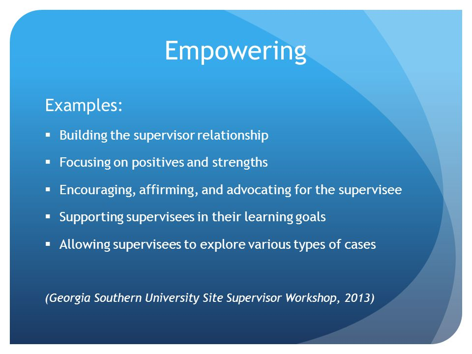 Empowering Examples:  Building the supervisor relationship  Focusing on positives and strengths  Encouraging, affirming, and advocating for the supervisee  Supporting supervisees in their learning goals  Allowing supervisees to explore various types of cases (Georgia Southern University Site Supervisor Workshop, 2013)