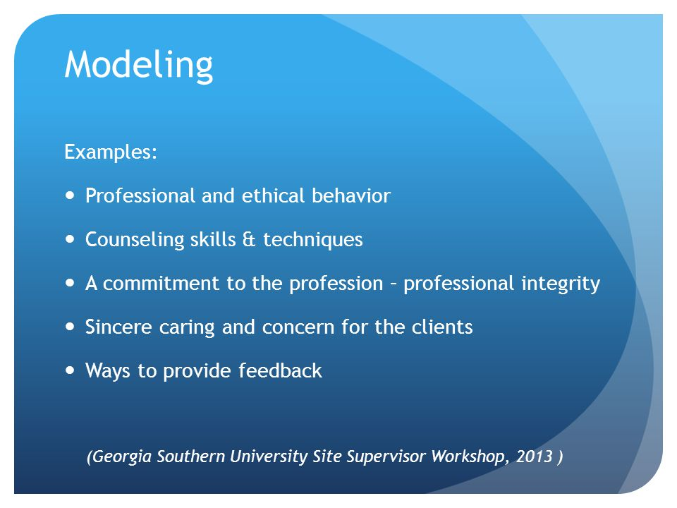 Modeling Examples: Professional and ethical behavior Counseling skills & techniques A commitment to the profession – professional integrity Sincere caring and concern for the clients Ways to provide feedback (Georgia Southern University Site Supervisor Workshop, 2013 )
