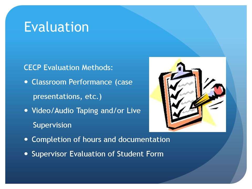 Evaluation CECP Evaluation Methods: Classroom Performance (case presentations, etc.) Video/Audio Taping and/or Live Supervision Completion of hours an