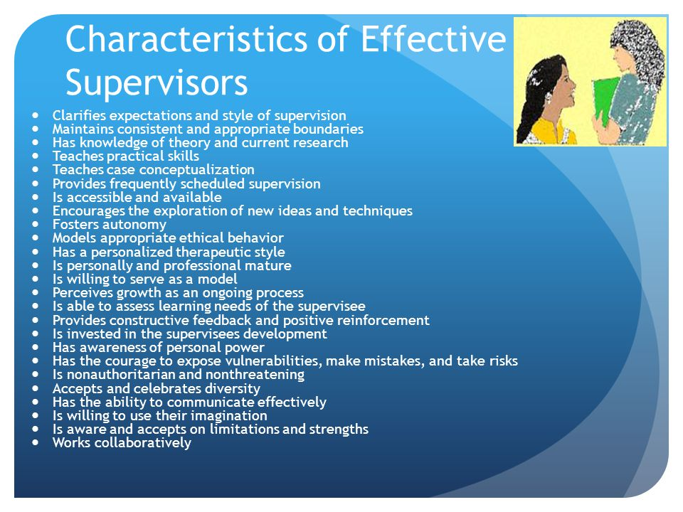 Characteristics of Effective Supervisors Clarifies expectations and style of supervision Maintains consistent and appropriate boundaries Has knowledge of theory and current research Teaches practical skills Teaches case conceptualization Provides frequently scheduled supervision Is accessible and available Encourages the exploration of new ideas and techniques Fosters autonomy Models appropriate ethical behavior Has a personalized therapeutic style Is personally and professional mature Is willing to serve as a model Perceives growth as an ongoing process Is able to assess learning needs of the supervisee Provides constructive feedback and positive reinforcement Is invested in the supervisees development Has awareness of personal power Has the courage to expose vulnerabilities, make mistakes, and take risks Is nonauthoritarian and nonthreatening Accepts and celebrates diversity Has the ability to communicate effectively Is willing to use their imagination Is aware and accepts on limitations and strengths Works collaboratively