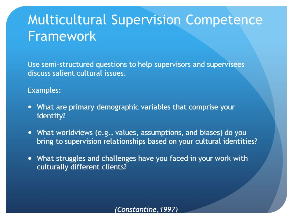 Multicultural Supervision Competence Framework Use semi-structured questions to help supervisors and supervisees discuss salient cultural issues.