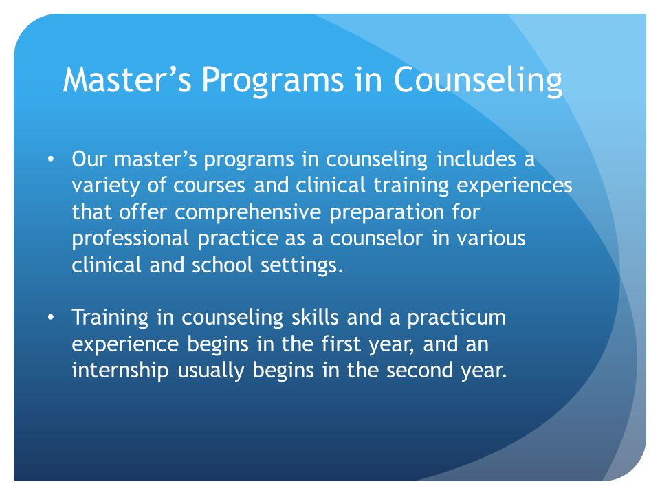Master's Programs in Counseling Our master's programs in counseling includes a variety of courses and clinical training experiences that offer comprehensive preparation for professional practice as a counselor in various clinical and school settings.