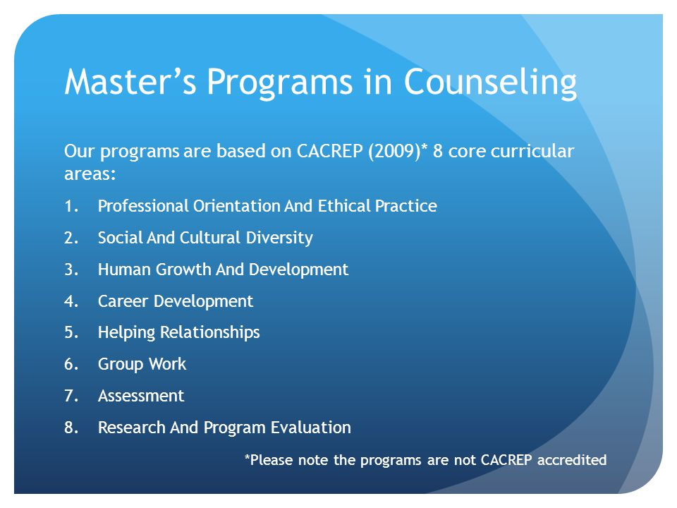 Master's Programs in Counseling Our programs are based on CACREP (2009)* 8 core curricular areas: 1.Professional Orientation And Ethical Practice 2.So