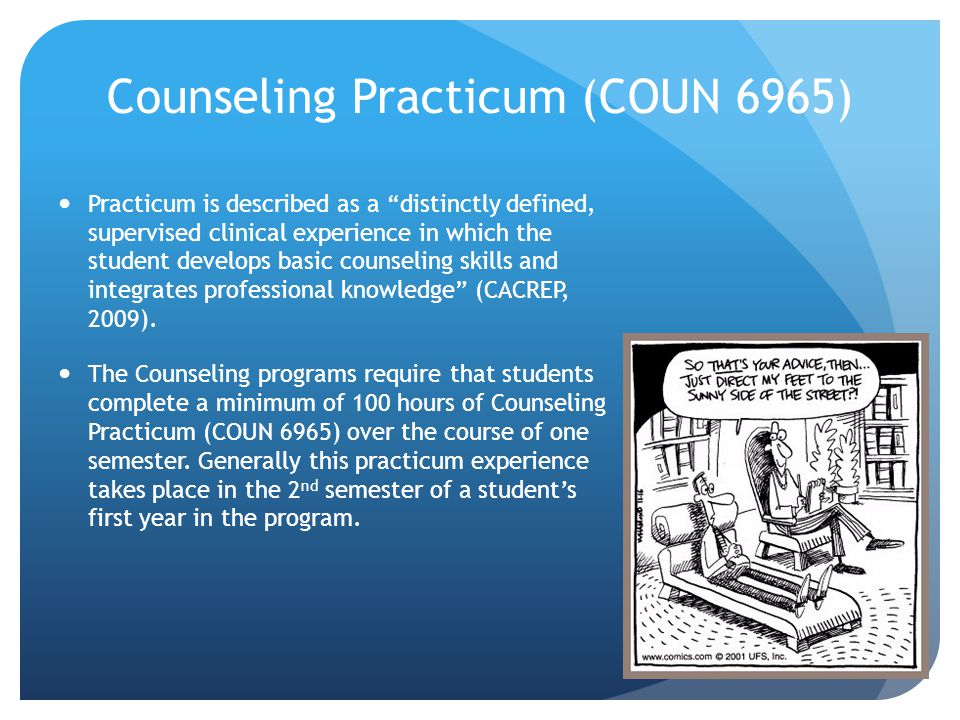 Counseling Practicum (COUN 6965) Practicum is described as a distinctly defined, supervised clinical experience in which the student develops basic counseling skills and integrates professional knowledge (CACREP, 2009).