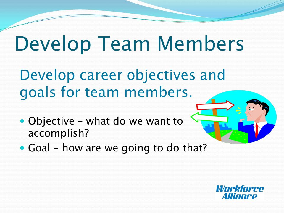 Develop Team Members Develop career objectives and goals for team members.