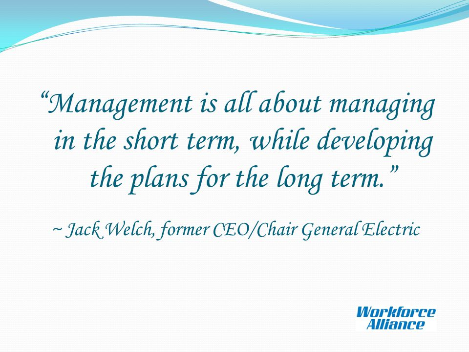 Management is all about managing in the short term, while developing the plans for the long term. ~ Jack Welch, former CEO/Chair General Electric