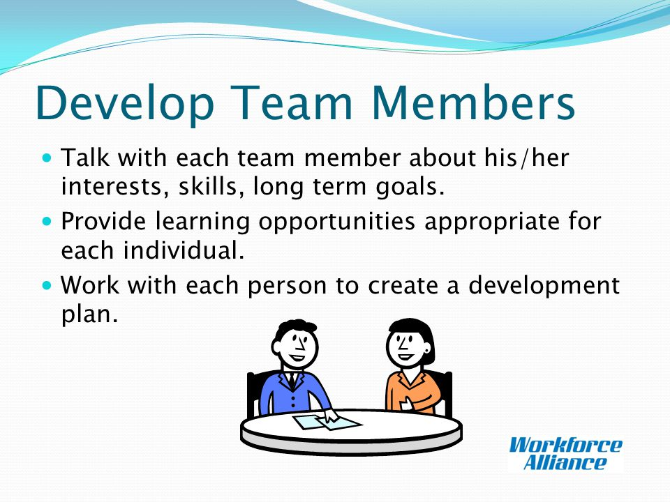 Develop Team Members Talk with each team member about his/her interests, skills, long term goals.