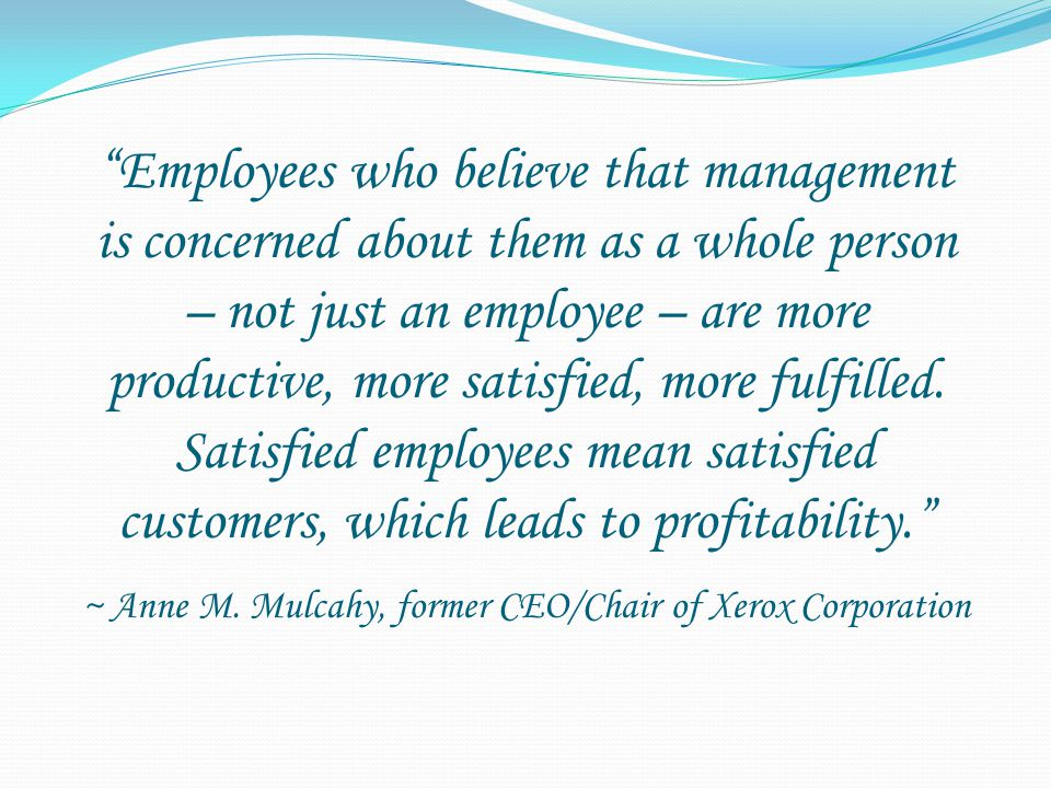 Employees who believe that management is concerned about them as a whole person – not just an employee – are more productive, more satisfied, more fulfilled.