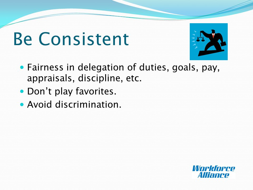 Be Consistent Fairness in delegation of duties, goals, pay, appraisals, discipline, etc.