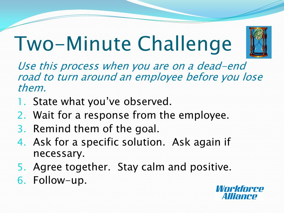 Two-Minute Challenge Use this process when you are on a dead-end road to turn around an employee before you lose them.