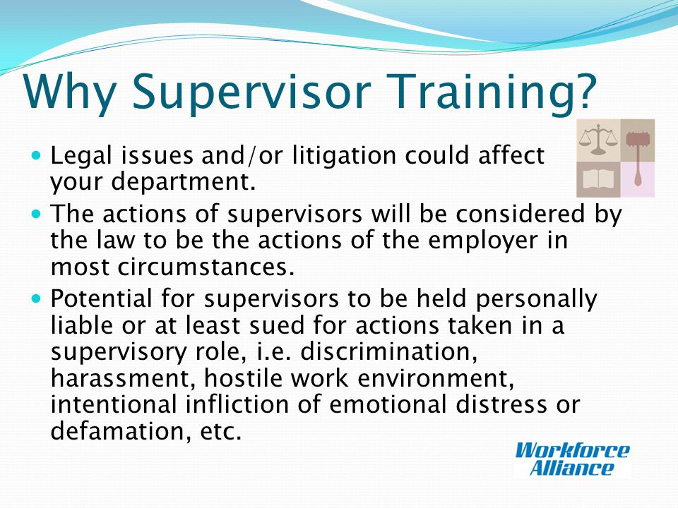 Why Supervisor Training.Legal issues and/or litigation could affect your department.