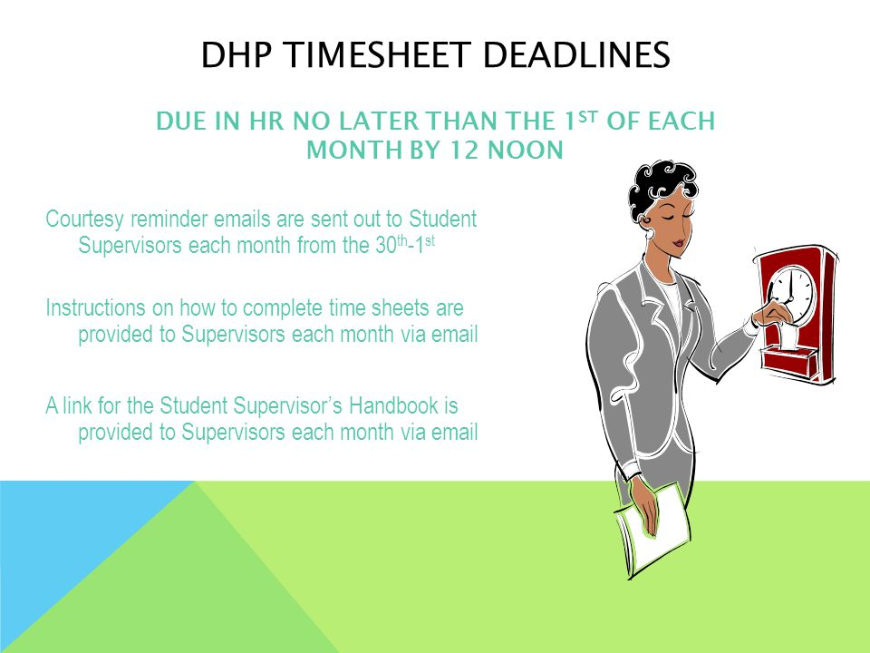 DHP TIMESHEET DEADLINES Courtesy reminder emails are sent out to Student Supervisors each month from the 30 th -1 st Instructions on how to complete time sheets are provided to Supervisors each month via email A link for the Student Supervisor's Handbook is provided to Supervisors each month via email DUE IN HR NO LATER THAN THE 1 ST OF EACH MONTH BY 12 NOON