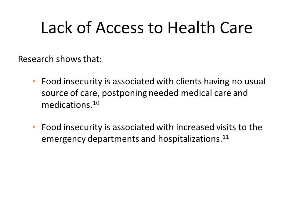 Lack of Access to Health Care Research shows that: Food insecurity is associated with clients having no usual source of care, postponing needed medical care and medications.