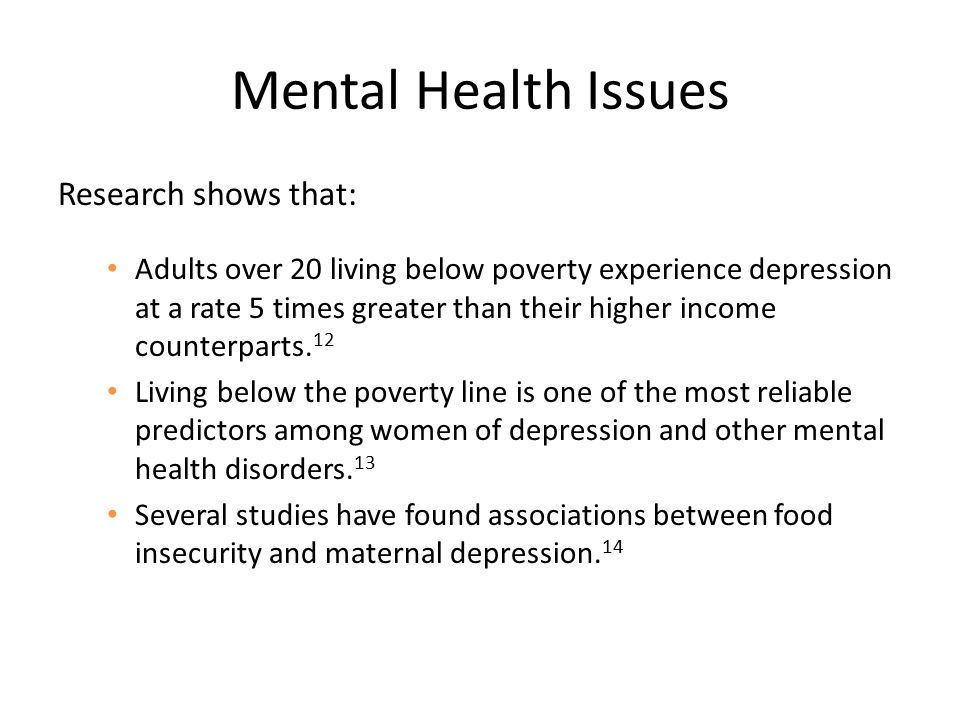 Mental Health Issues Research shows that: Adults over 20 living below poverty experience depression at a rate 5 times greater than their higher income