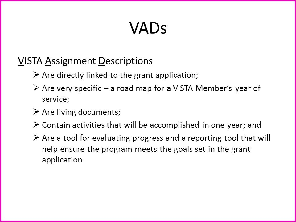 VADs V ISTA A ssignment D escriptions  Are directly linked to the grant application;  Are very specific – a road map for a VISTA Member's year of se