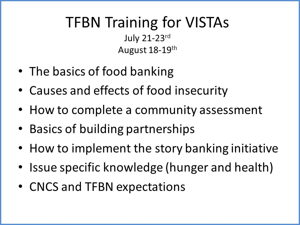 TFBN Training for VISTAs July 21-23 rd August 18-19 th The basics of food banking Causes and effects of food insecurity How to complete a community assessment Basics of building partnerships How to implement the story banking initiative Issue specific knowledge (hunger and health) CNCS and TFBN expectations