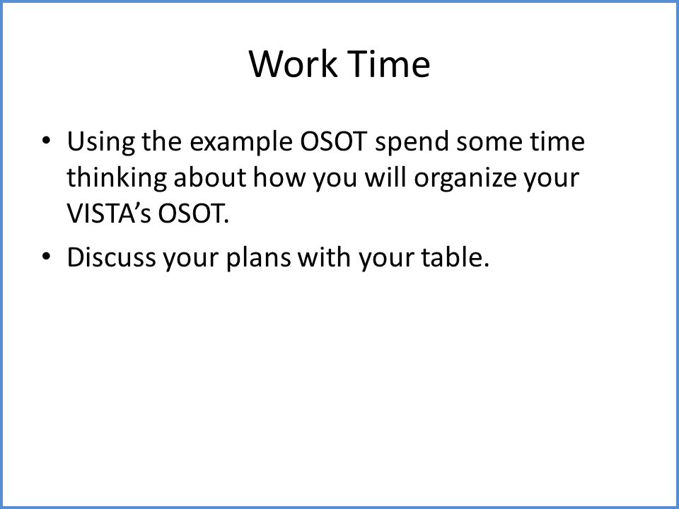 Work Time Using the example OSOT spend some time thinking about how you will organize your VISTA's OSOT. Discuss your plans with your table.