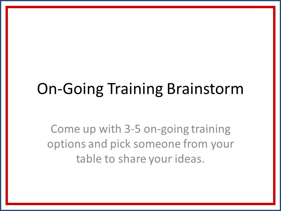 On-Going Training Brainstorm Come up with 3-5 on-going training options and pick someone from your table to share your ideas.