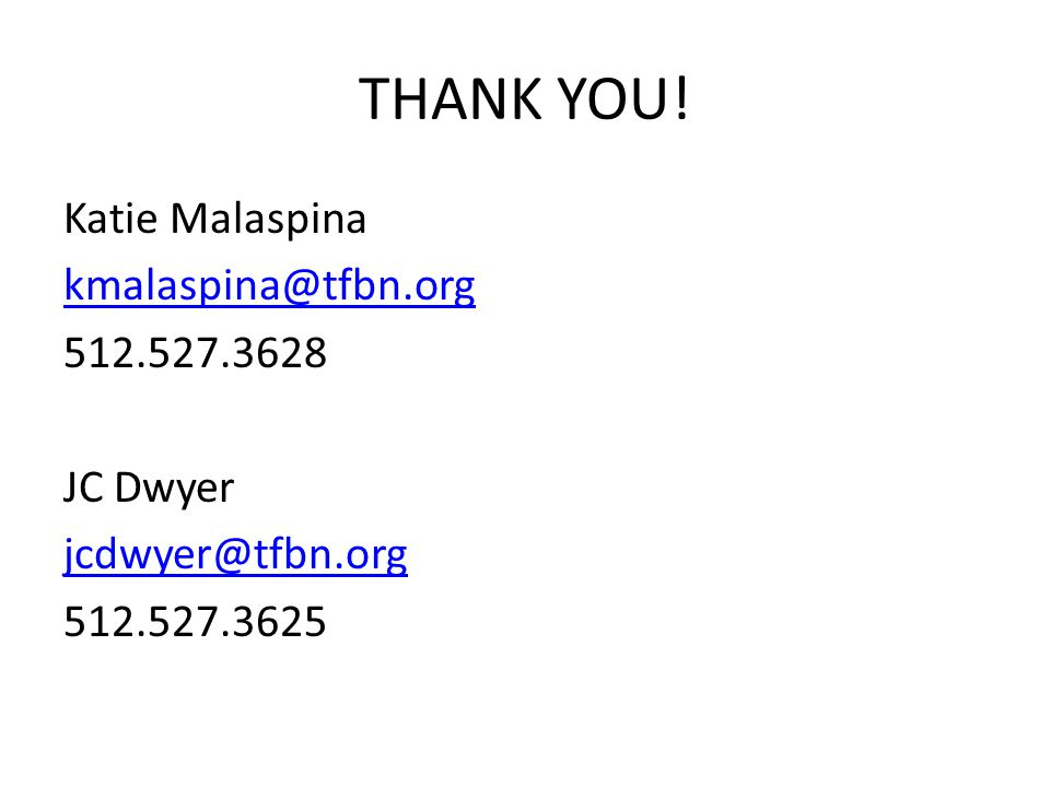 THANK YOU! Katie Malaspina kmalaspina@tfbn.org 512.527.3628 JC Dwyer jcdwyer@tfbn.org 512.527.3625