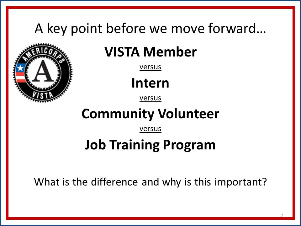 7 A key point before we move forward… VISTA Member versus Intern versus Community Volunteer versus Job Training Program What is the difference and why