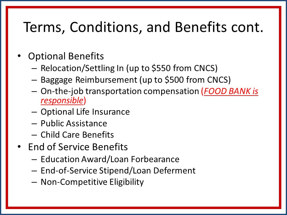 Terms, Conditions, and Benefits cont. Optional Benefits – Relocation/Settling In (up to $550 from CNCS) – Baggage Reimbursement (up to $500 from CNCS)