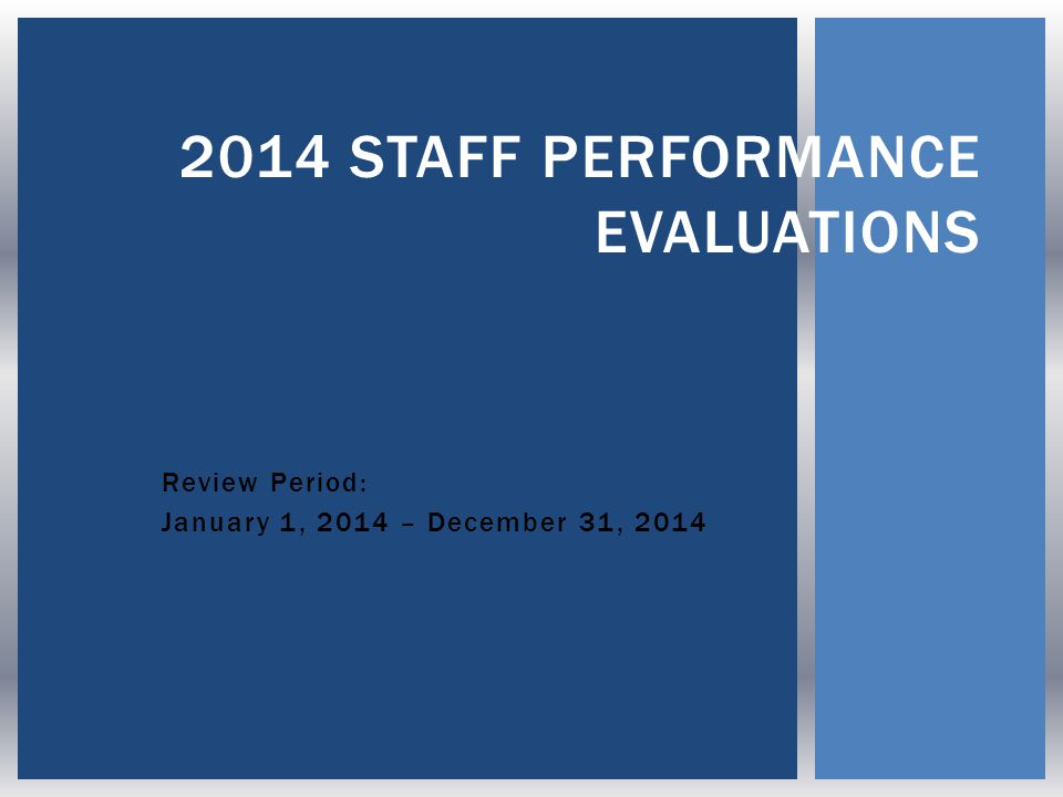 Review Period: January 1, 2014 – December 31, 2014 2014 STAFF PERFORMANCE EVALUATIONS