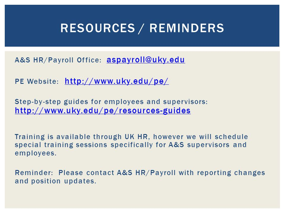 A&S HR/Payroll Office: aspayroll@uky.edu aspayroll@uky.edu PE Website: http://www.uky.edu/pe/ http://www.uky.edu/pe/ Step-by-step guides for employees and supervisors: http://www.uky.edu/pe/resources-guides http://www.uky.edu/pe/resources-guides Training is available through UK HR, however we will schedule special training sessions specifically for A&S supervisors and employees.