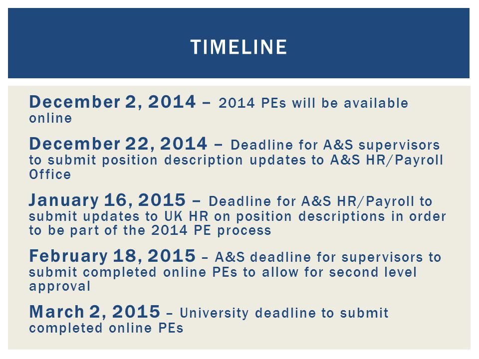 December 2, 2014 – 2014 PEs will be available online December 22, 2014 – Deadline for A&S supervisors to submit position description updates to A&S HR/Payroll Office January 16, 2015 – Deadline for A&S HR/Payroll to submit updates to UK HR on position descriptions in order to be part of the 2014 PE process February 18, 2015 – A&S deadline for supervisors to submit completed online PEs to allow for second level approval March 2, 2015 – University deadline to submit completed online PEs TIMELINE