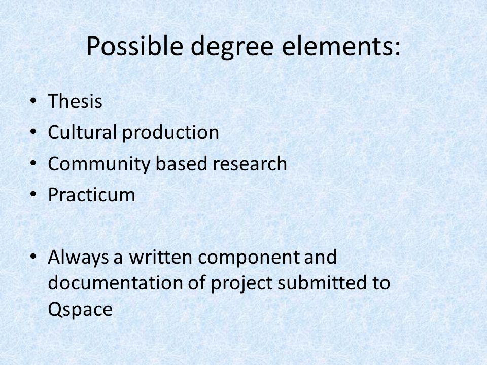 Possible degree elements: Thesis Cultural production Community based research Practicum Always a written component and documentation of project submitted to Qspace