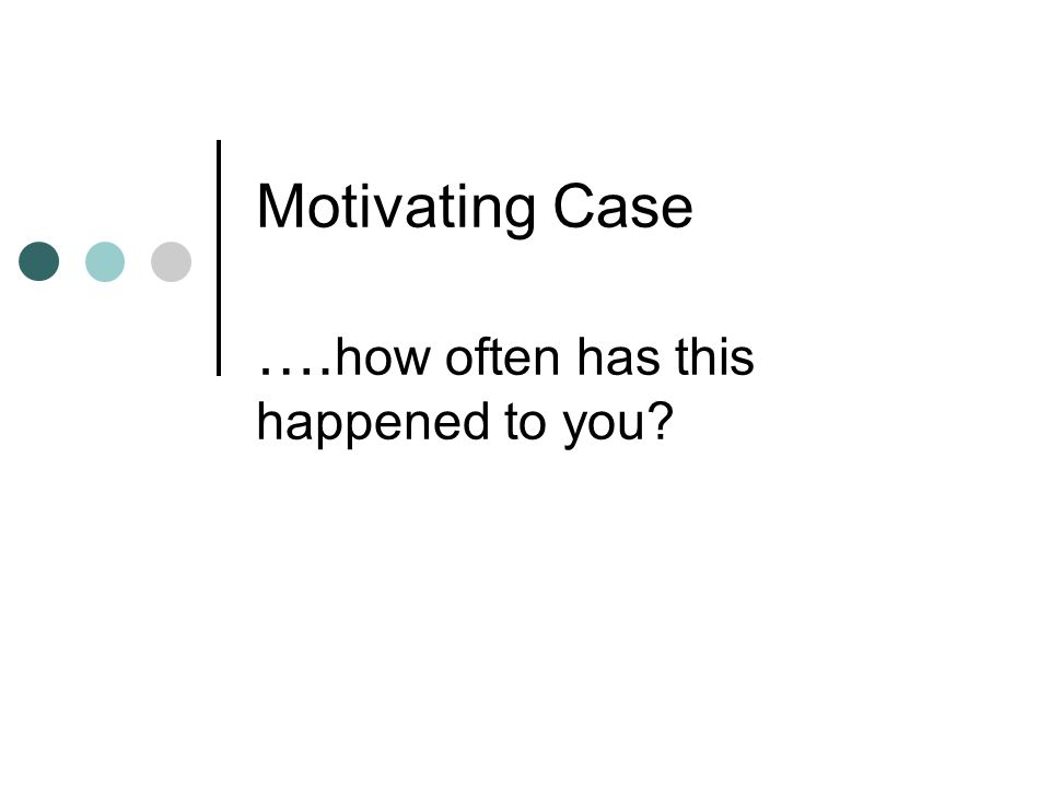 Motivating Case …. how often has this happened to you