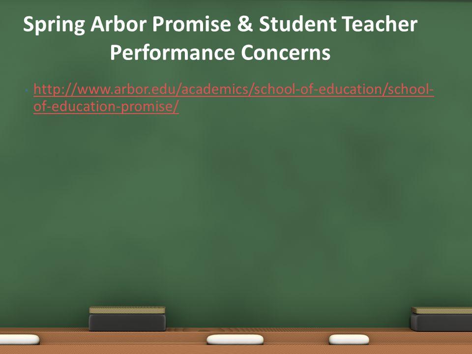 http://www.arbor.edu/academics/school-of-education/school- of-education-promise/ http://www.arbor.edu/academics/school-of-education/school- of-education-promise/ Spring Arbor Promise & Student Teacher Performance Concerns