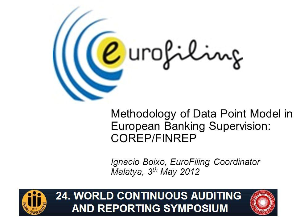 Methodology of Data Point Model in European Banking Supervision: COREP/FINREP Ignacio Boixo, EuroFiling Coordinator Malatya, 3 th May 2012