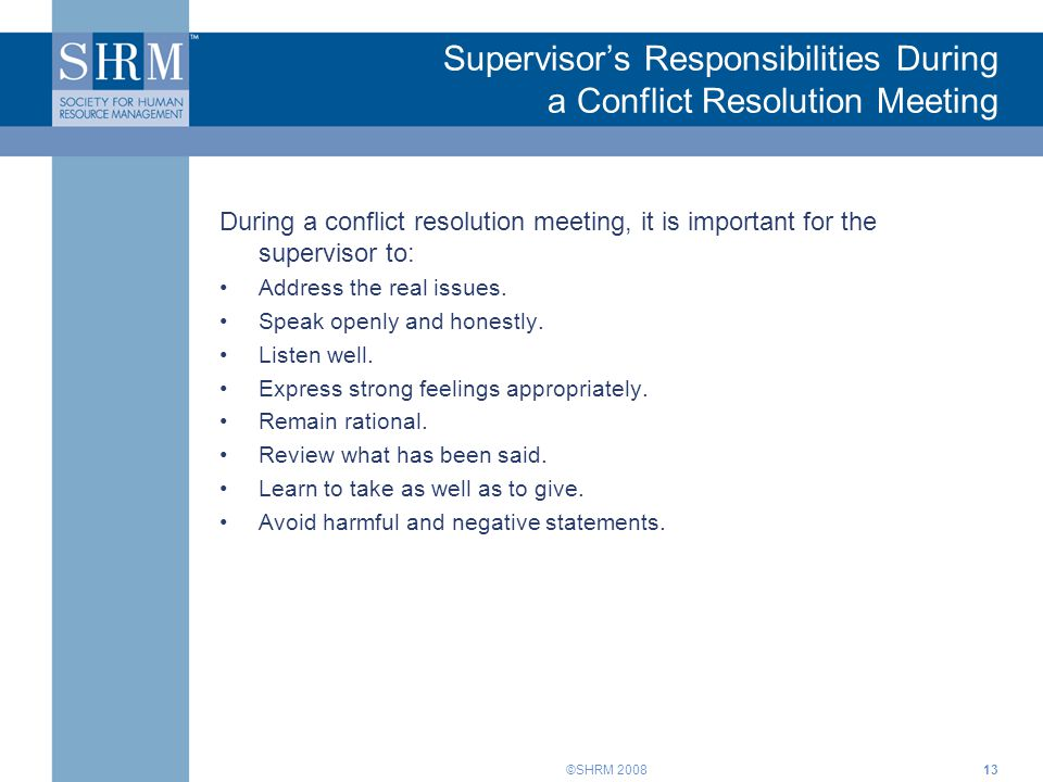 ©SHRM 200813 Supervisor's Responsibilities During a Conflict Resolution Meeting During a conflict resolution meeting, it is important for the supervis