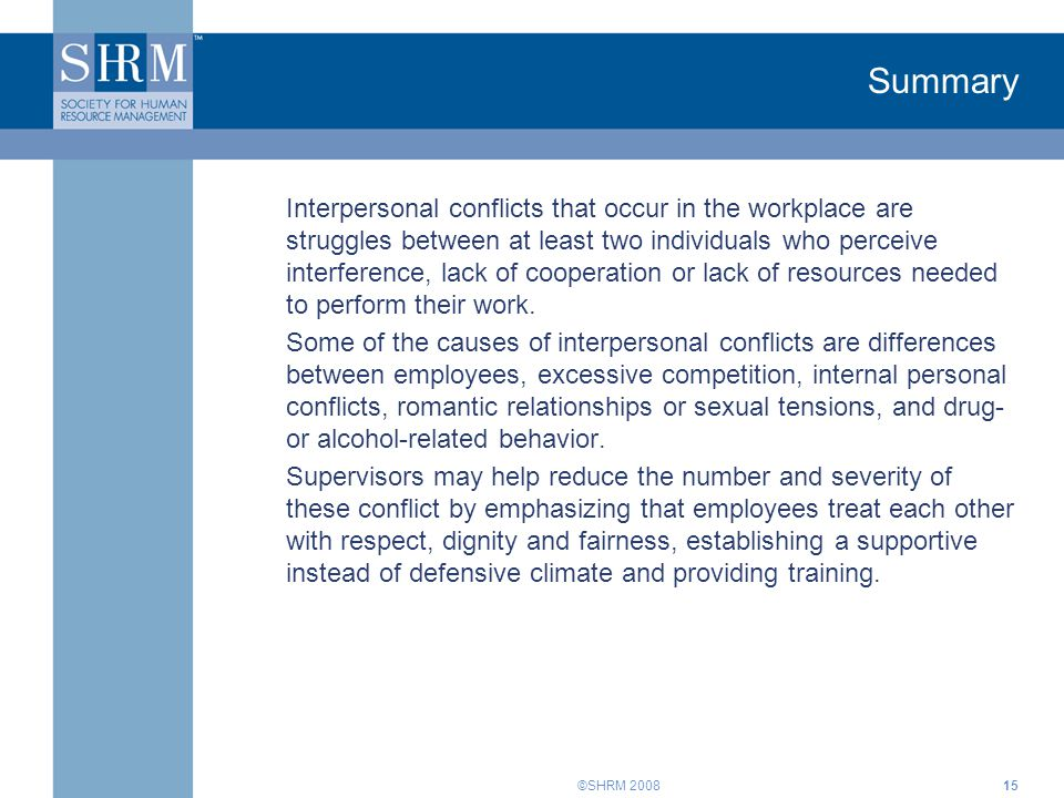 ©SHRM 200815 Summary Interpersonal conflicts that occur in the workplace are struggles between at least two individuals who perceive interference, lac