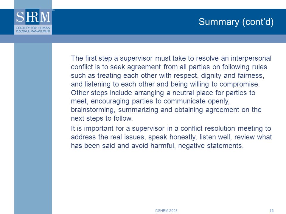 ©SHRM 200816 Summary (cont'd) The first step a supervisor must take to resolve an interpersonal conflict is to seek agreement from all parties on foll