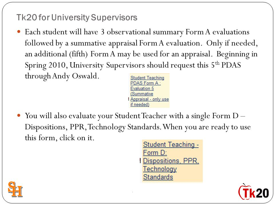 Tk20 for University Supervisors Each student will have 3 observational summary Form A evaluations followed by a summative appraisal Form A evaluation.