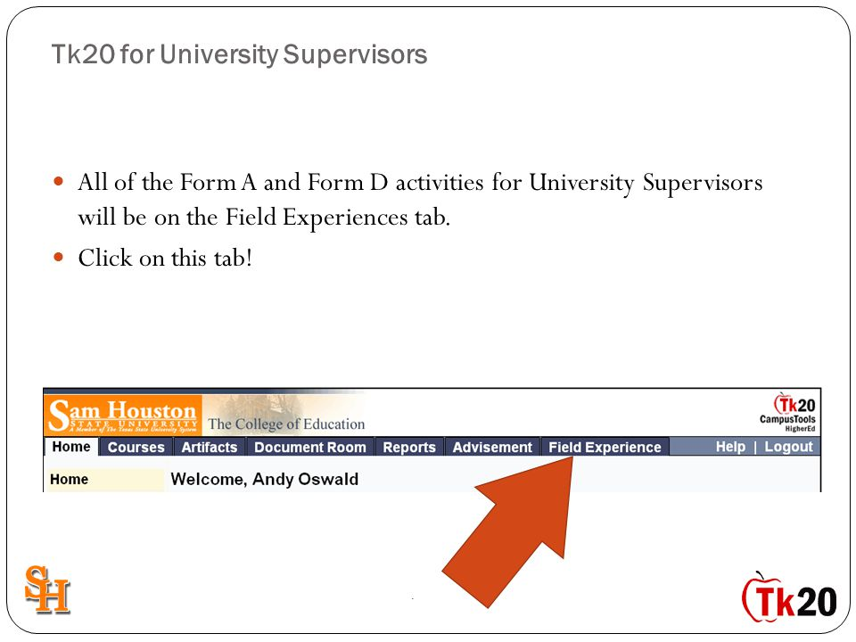 Tk20 for University Supervisors All of the Form A and Form D activities for University Supervisors will be on the Field Experiences tab. Click on this