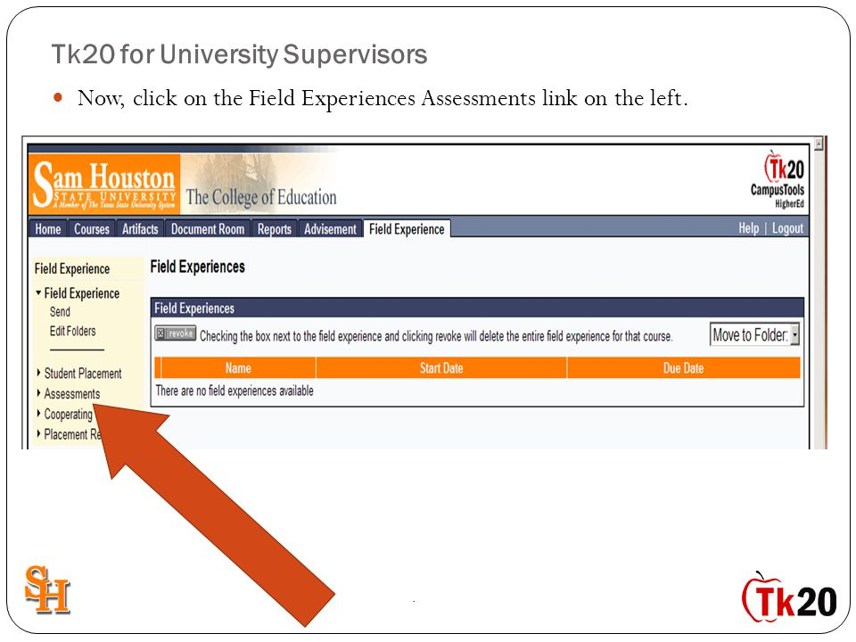 Tk20 for University Supervisors Now, click on the Field Experiences Assessments link on the left..