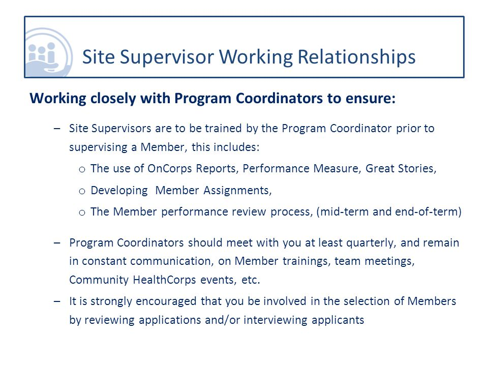 Working closely with Program Coordinators to ensure: –Site Supervisors are to be trained by the Program Coordinator prior to supervising a Member, this includes: o The use of OnCorps Reports, Performance Measure, Great Stories, o Developing Member Assignments, o The Member performance review process, (mid-term and end-of-term) –Program Coordinators should meet with you at least quarterly, and remain in constant communication, on Member trainings, team meetings, Community HealthCorps events, etc.