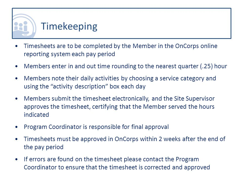 Timesheets are to be completed by the Member in the OnCorps online reporting system each pay period Members enter in and out time rounding to the nearest quarter (.25) hour Members note their daily activities by choosing a service category and using the activity description box each day Members submit the timesheet electronically, and the Site Supervisor approves the timesheet, certifying that the Member served the hours indicated Program Coordinator is responsible for final approval Timesheets must be approved in OnCorps within 2 weeks after the end of the pay period If errors are found on the timesheet please contact the Program Coordinator to ensure that the timesheet is corrected and approved Timekeeping