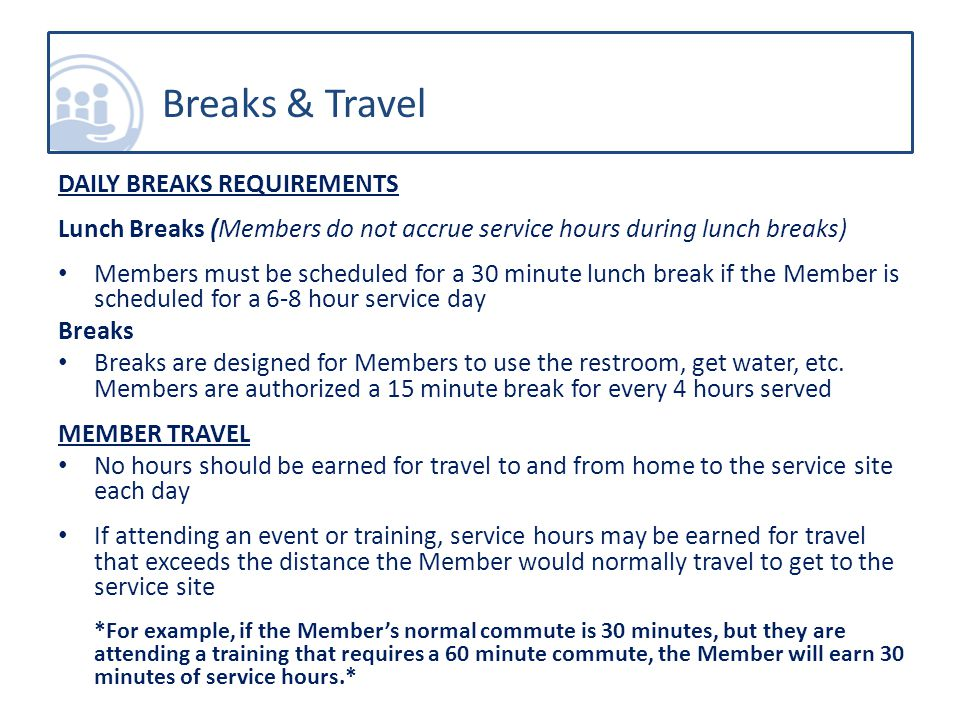 DAILY BREAKS REQUIREMENTS Lunch Breaks (Members do not accrue service hours during lunch breaks) Members must be scheduled for a 30 minute lunch break if the Member is scheduled for a 6-8 hour service day Breaks Breaks are designed for Members to use the restroom, get water, etc.