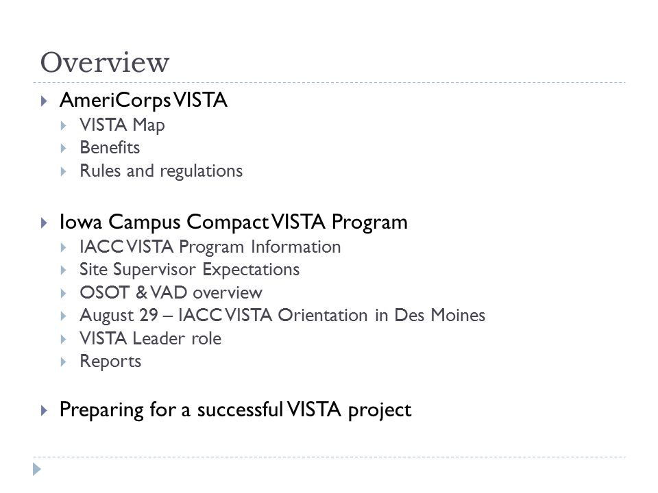 Overview  AmeriCorps VISTA  VISTA Map  Benefits  Rules and regulations  Iowa Campus Compact VISTA Program  IACC VISTA Program Information  Site Supervisor Expectations  OSOT & VAD overview  August 29 – IACC VISTA Orientation in Des Moines  VISTA Leader role  Reports  Preparing for a successful VISTA project