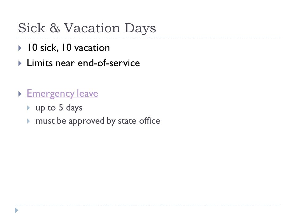 Sick & Vacation Days  10 sick, 10 vacation  Limits near end-of-service  Emergency leave Emergency leave  up to 5 days  must be approved by state office