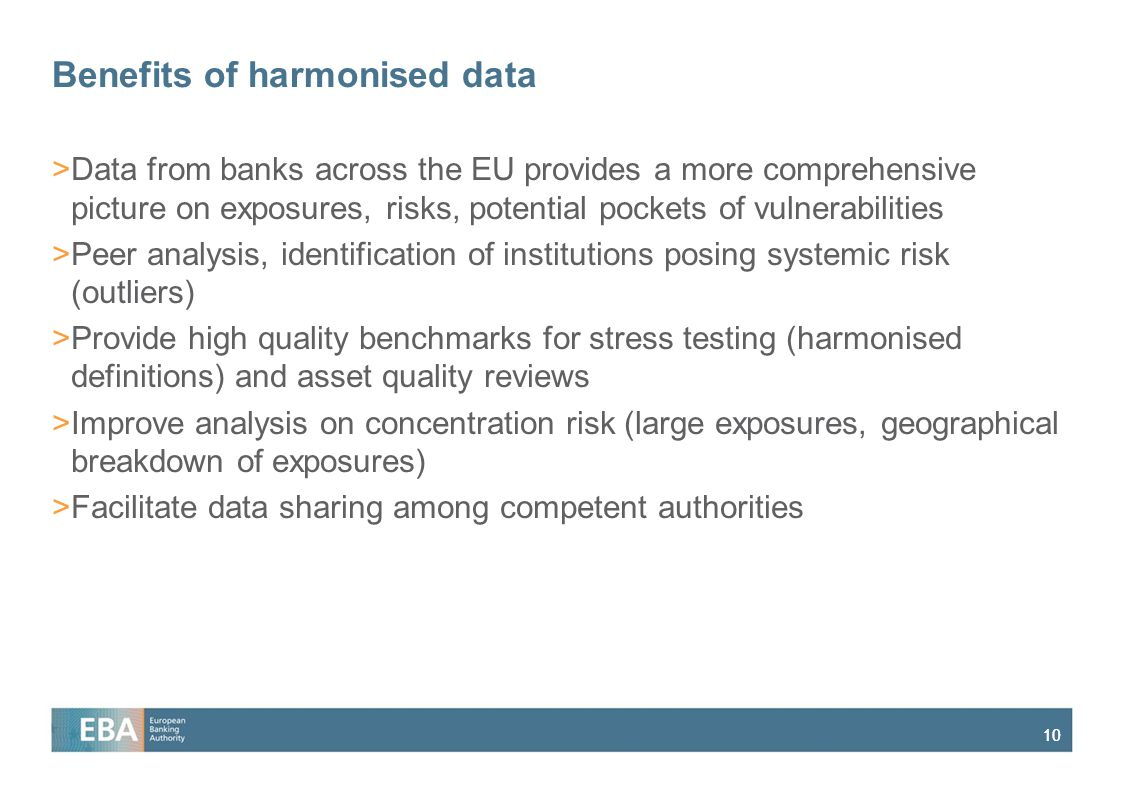 10 Benefits of harmonised data >Data from banks across the EU provides a more comprehensive picture on exposures, risks, potential pockets of vulnerabilities >Peer analysis, identification of institutions posing systemic risk (outliers) >Provide high quality benchmarks for stress testing (harmonised definitions) and asset quality reviews >Improve analysis on concentration risk (large exposures, geographical breakdown of exposures) >Facilitate data sharing among competent authorities