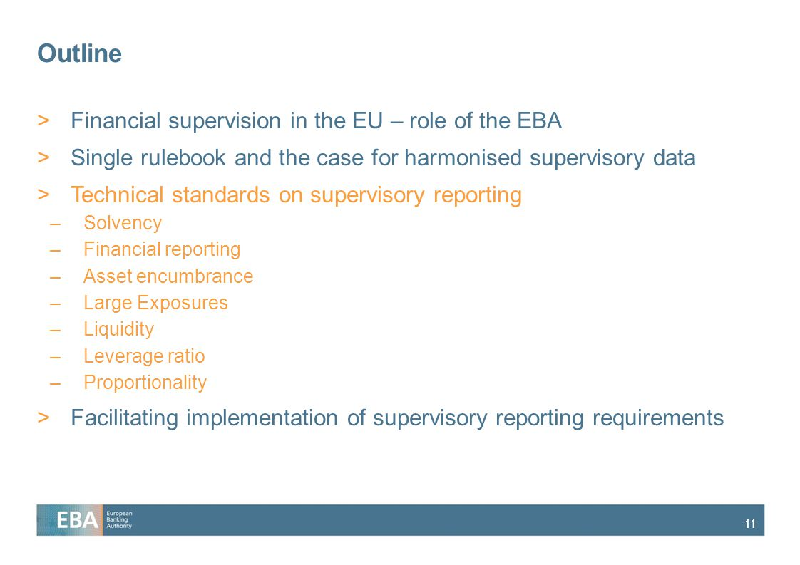 11 Outline >Financial supervision in the EU – role of the EBA >Single rulebook and the case for harmonised supervisory data >Technical standards on supervisory reporting –Solvency –Financial reporting –Asset encumbrance –Large Exposures –Liquidity –Leverage ratio –Proportionality >Facilitating implementation of supervisory reporting requirements