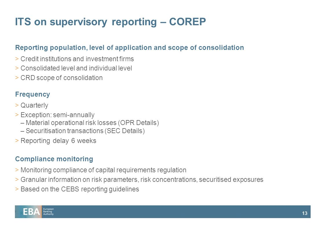 13 ITS on supervisory reporting – COREP Reporting population, level of application and scope of consolidation >Credit institutions and investment firms >Consolidated level and individual level >CRD scope of consolidation Frequency >Quarterly >Exception: semi-annually –Material operational risk losses (OPR Details) –Securitisation transactions (SEC Details) >Reporting delay 6 weeks Compliance monitoring >Monitoring compliance of capital requirements regulation >Granular information on risk parameters, risk concentrations, securitised exposures >Based on the CEBS reporting guidelines