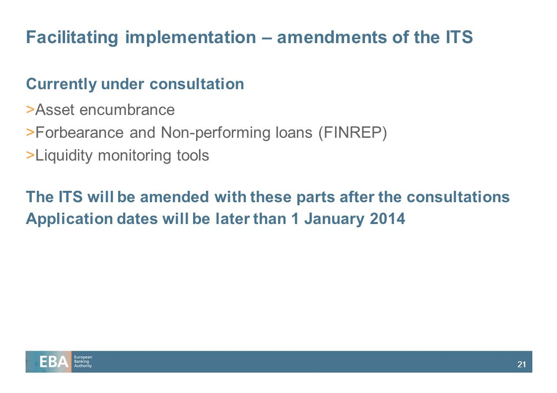 21 Facilitating implementation – amendments of the ITS Currently under consultation >Asset encumbrance >Forbearance and Non-performing loans (FINREP) >Liquidity monitoring tools The ITS will be amended with these parts after the consultations Application dates will be later than 1 January 2014