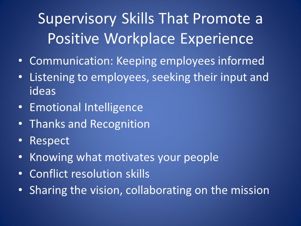 Supervisory Skills That Promote a Positive Workplace Experience Communication: Keeping employees informed Listening to employees, seeking their input and ideas Emotional Intelligence Thanks and Recognition Respect Knowing what motivates your people Conflict resolution skills Sharing the vision, collaborating on the mission